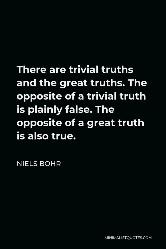 Niels Bohr Quote - There are trivial truths and the great truths. The opposite of a trivial truth is plainly false. The opposite of a great truth is also true.