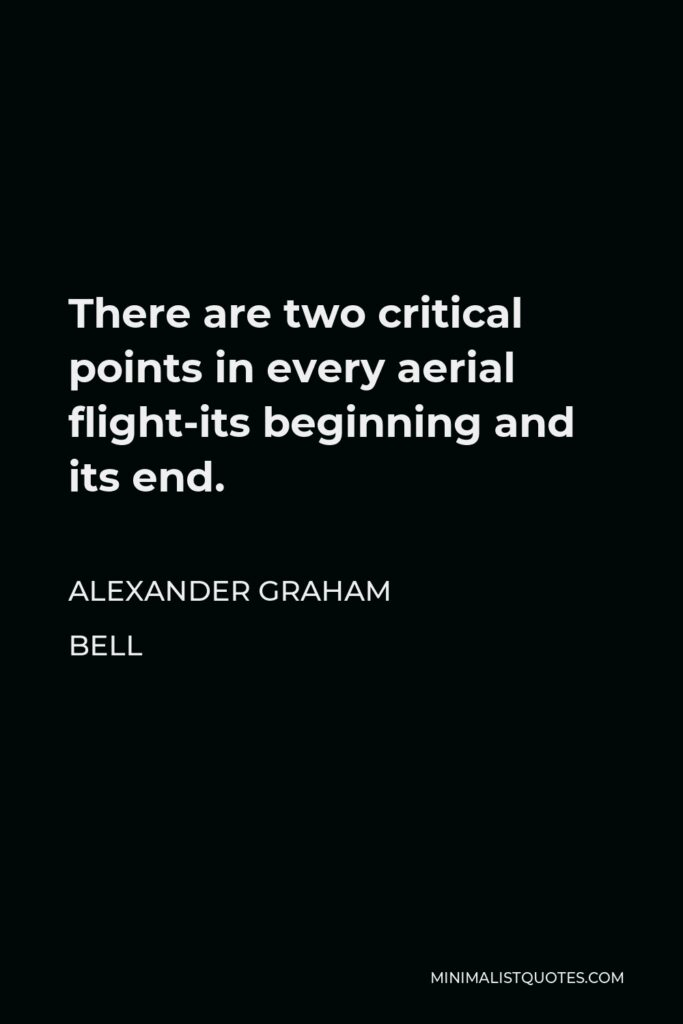 Alexander Graham Bell Quote - There are two critical points in every aerial flight-its beginning and its end.