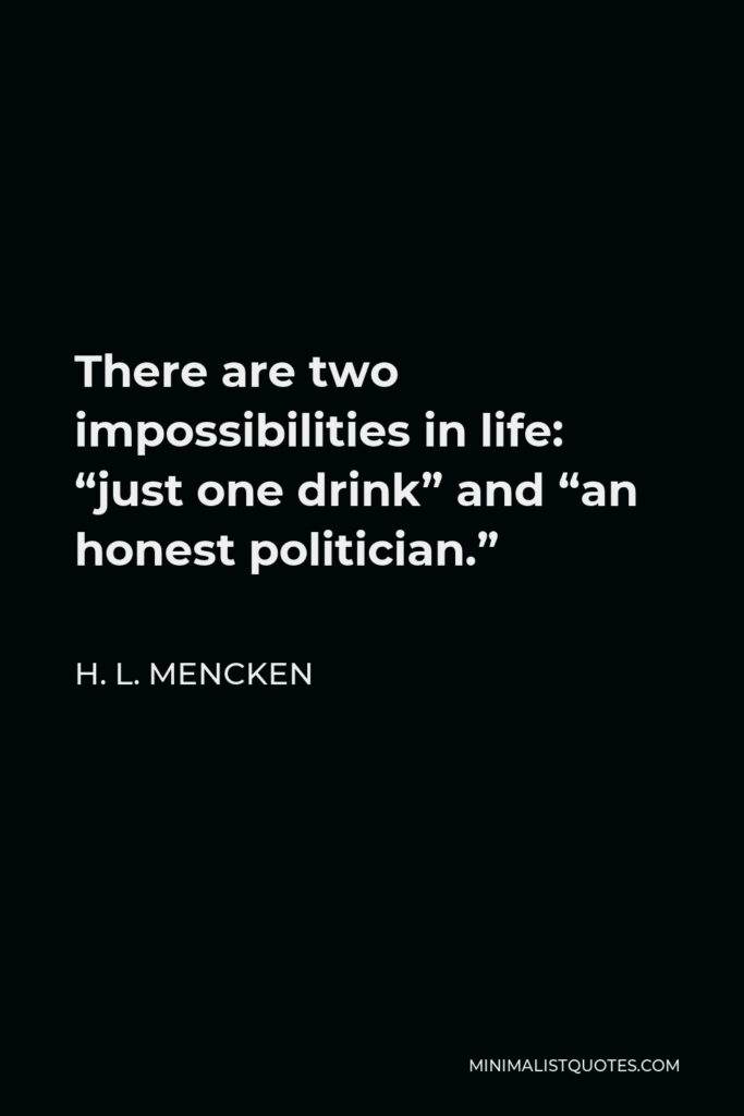 """H. L. Mencken Quote - There are two impossibilities in life: """"just one drink"""" and """"an honest politician."""""""