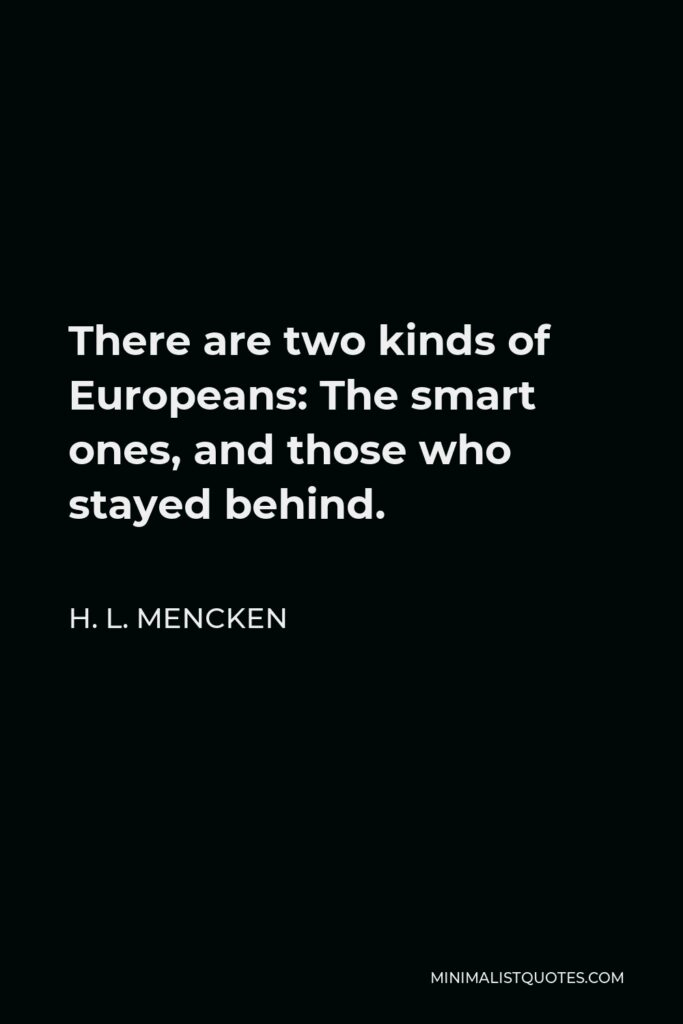 H. L. Mencken Quote - There are two kinds of Europeans: The smart ones, and those who stayed behind.