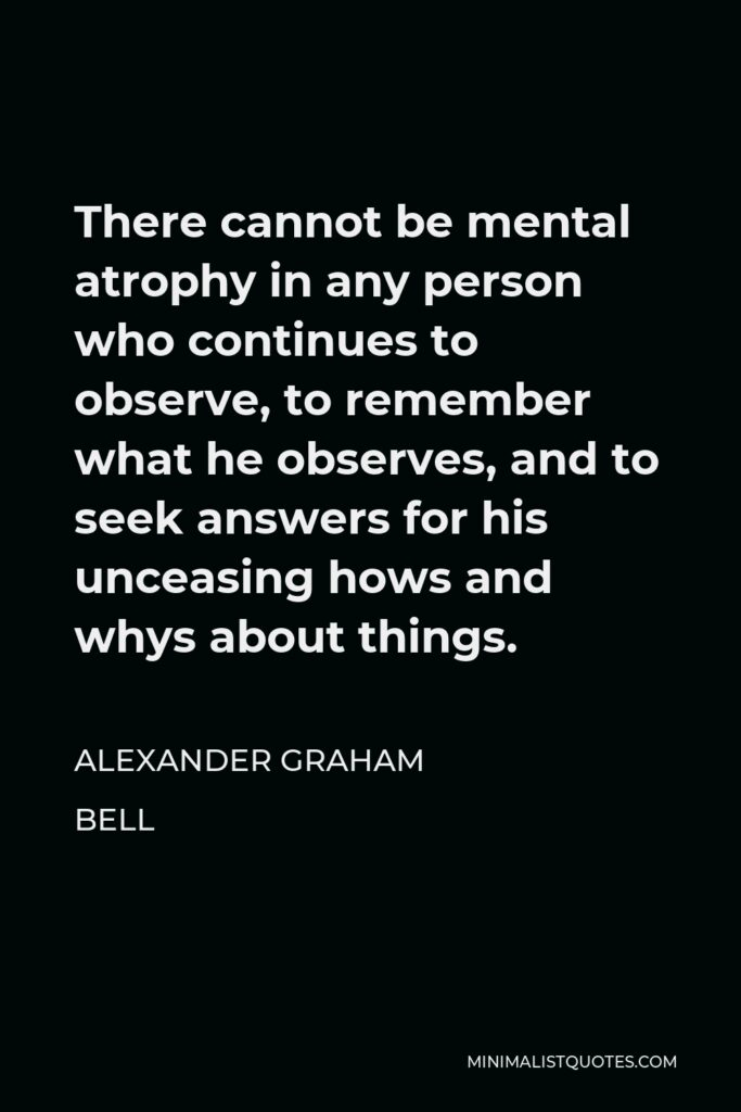 Alexander Graham Bell Quote - There cannot be mental atrophy in any person who continues to observe, to remember what he observes, and to seek answers for his unceasing hows and whys about things.