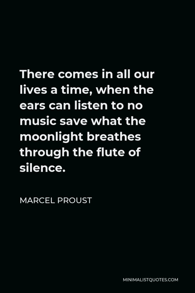 Marcel Proust Quote - There comes in all our lives a time, when the ears can listen to no music save what the moonlight breathes through the flute of silence.