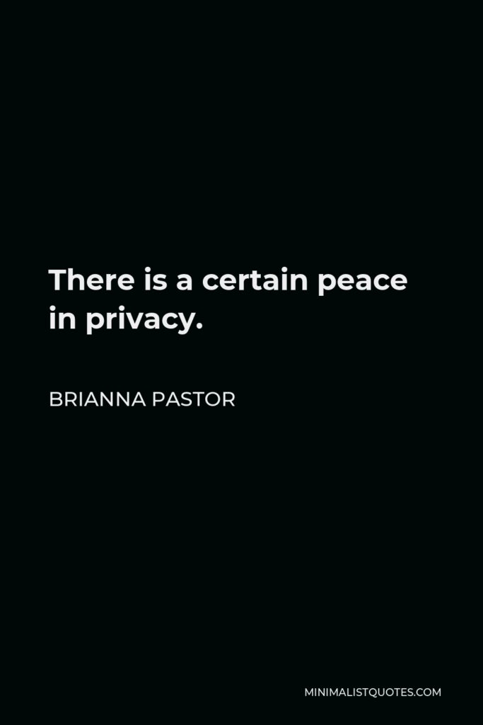 Brianna Pastor Quote - There is a certain peace in privacy.