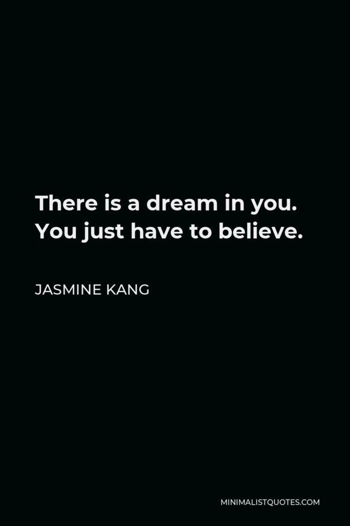 Jasmine Kang Quote - There is a dream in you. You just have to believe.