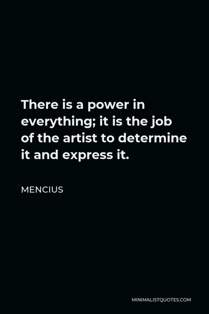 Mencius Quote - There is a power in everything; it is the job of the artist to determine it and express it.