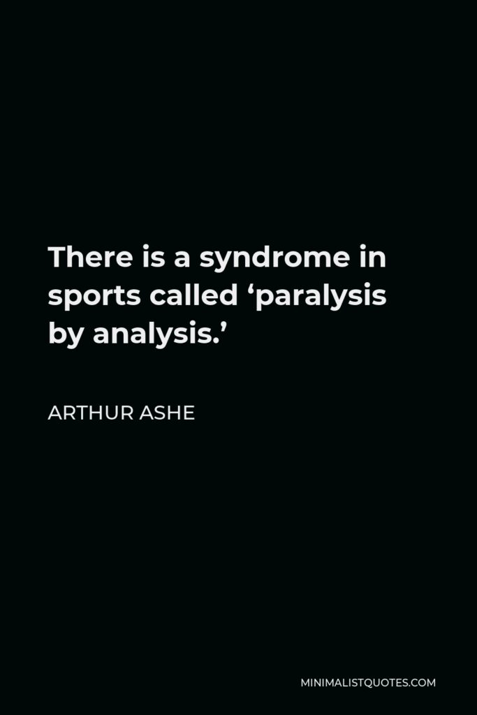 Arthur Ashe Quote - There is a syndrome in sports called 'paralysis by analysis.'