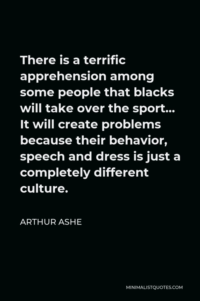 Arthur Ashe Quote - There is a terrific apprehension among some people that blacks will take over the sport… It will create problems because their behavior, speech and dress is just a completely different culture.