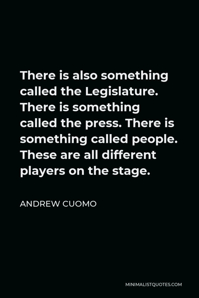 Andrew Cuomo Quote - There is also something called the Legislature. There is something called the press. There is something called people. These are all different players on the stage.