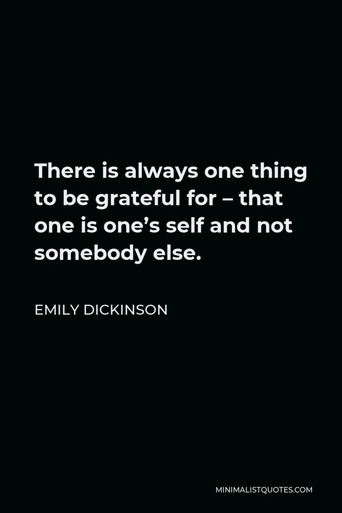 Emily Dickinson Quote - There is always one thing to be grateful for – that one is one's self and not somebody else.