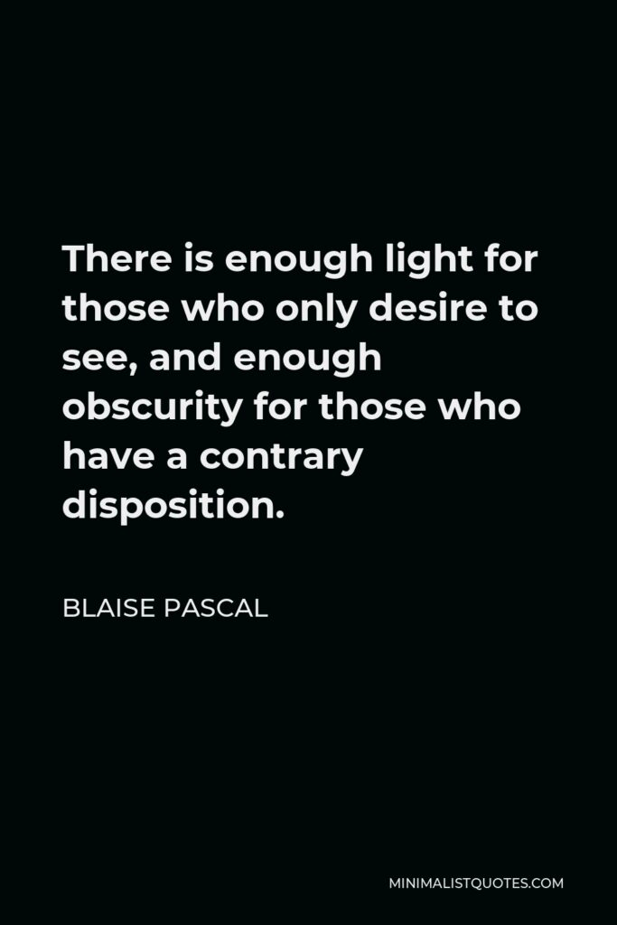 Blaise Pascal Quote - There is enough light for those who only desire to see, and enough obscurity for those who have a contrary disposition.