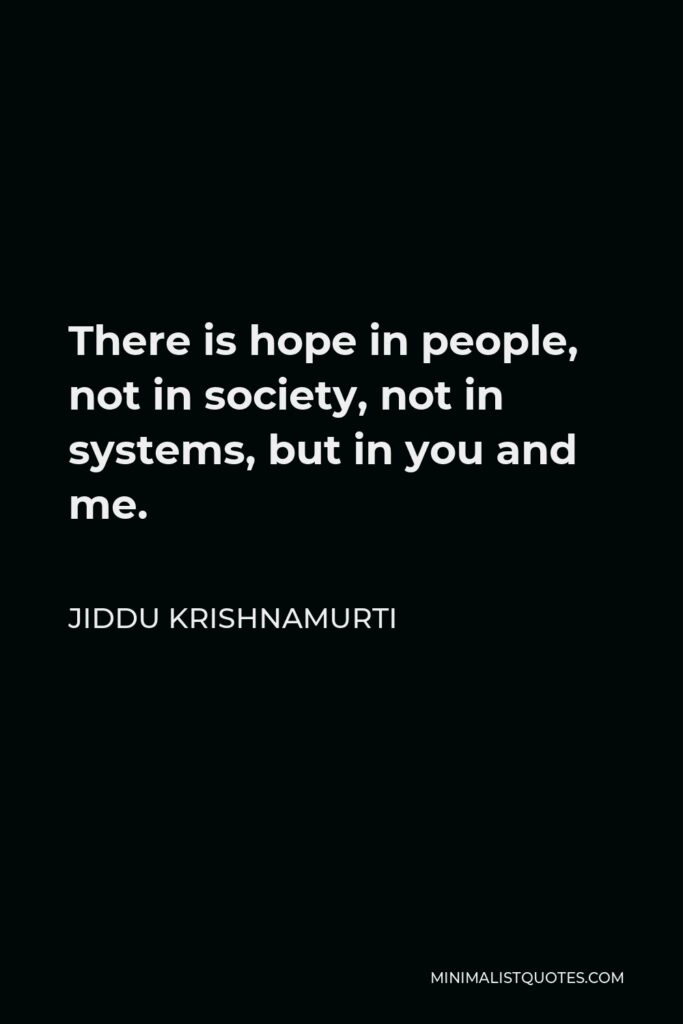 Jiddu Krishnamurti Quote - There is hope in people, not in society, not in systems, but in you and me.