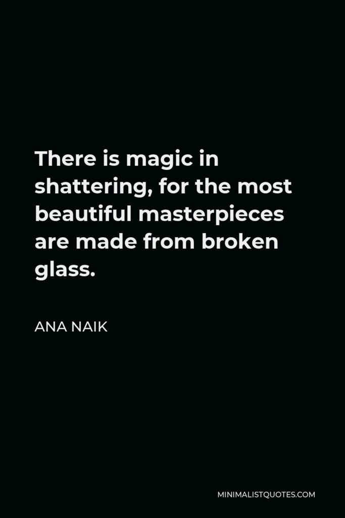 Ana Naik Quote - There is magic in shattering, for the most beautiful masterpieces are made from broken glass.