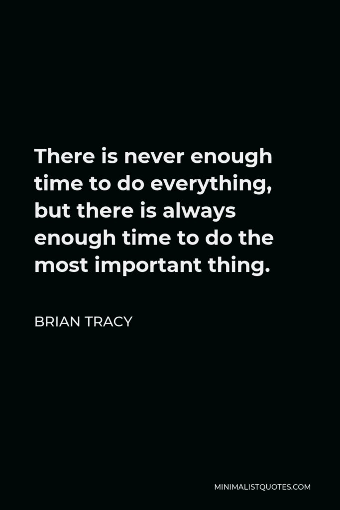 Brian Tracy Quote - There is never enough time to do everything, but there is always enough time to do the most important thing.