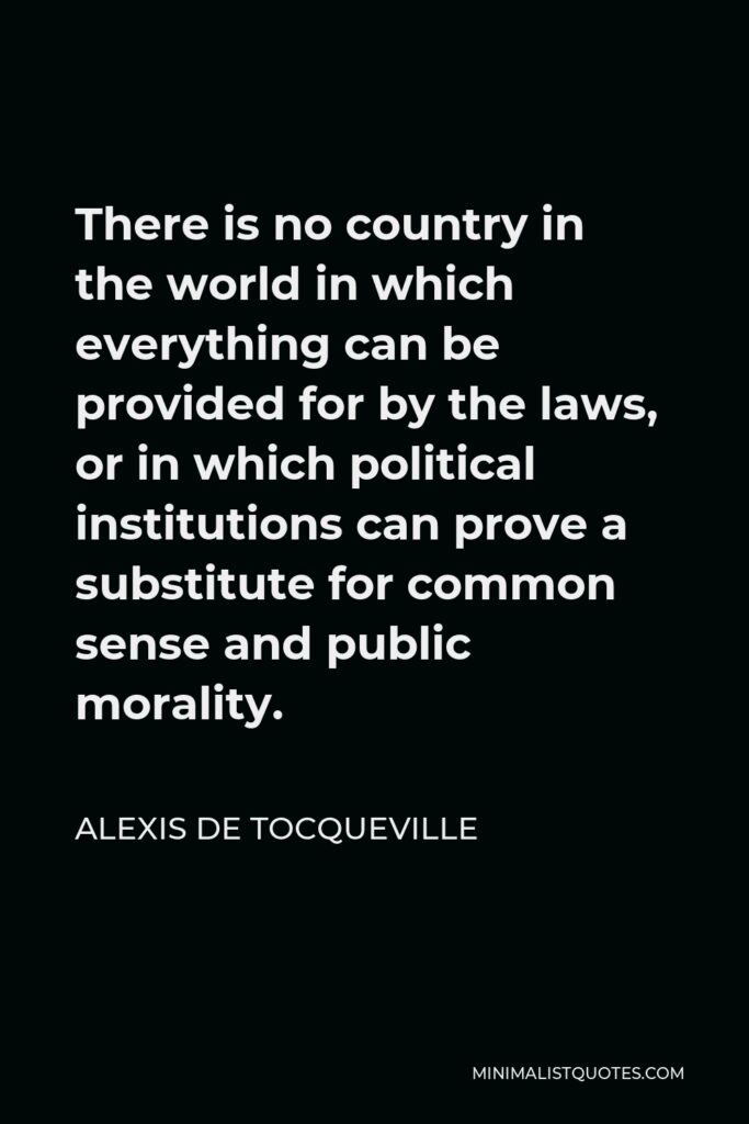 Alexis de Tocqueville Quote - There is no country in the world in which everything can be provided for by the laws, or in which political institutions can prove a substitute for common sense and public morality.