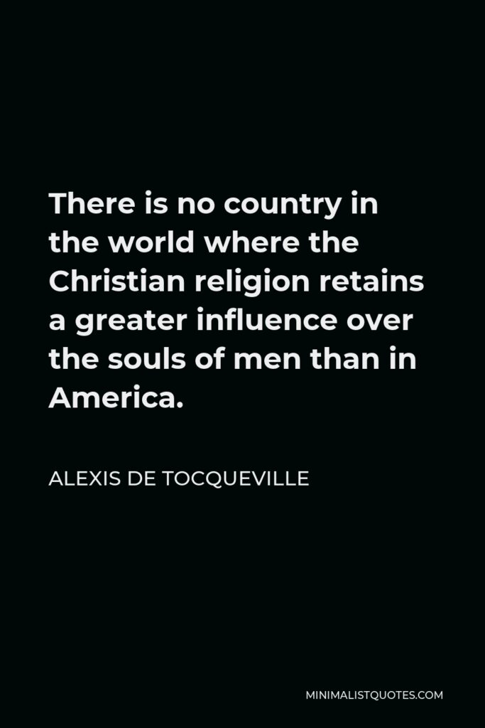 Alexis de Tocqueville Quote - There is no country in the world where the Christian religion retains a greater influence over the souls of men than in America.