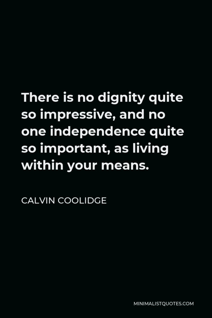 Calvin Coolidge Quote - There is no dignity quite so impressive, and no one independence quite so important, as living within your means.