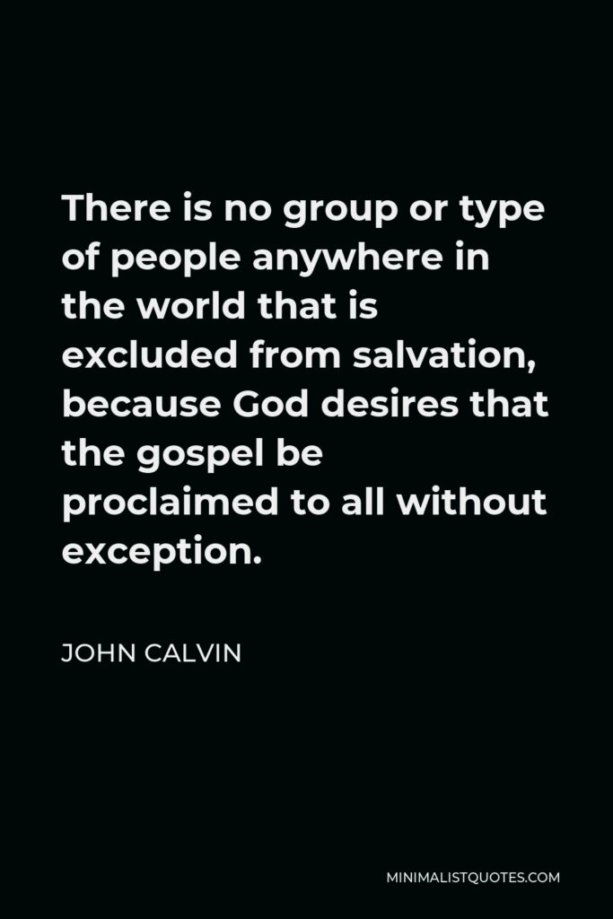 John Calvin Quote - There is no group or type of people anywhere in the world that is excluded from salvation, because God desires that the gospel be proclaimed to all without exception.