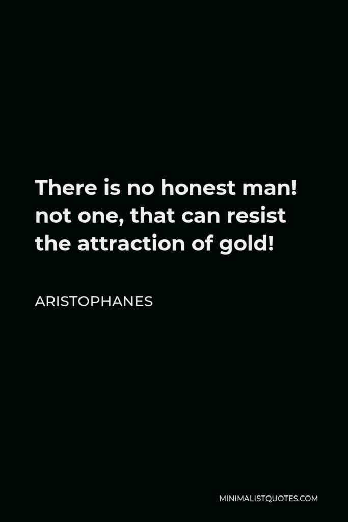 Aristophanes Quote - There is no honest man! not one, that can resist the attraction of gold!
