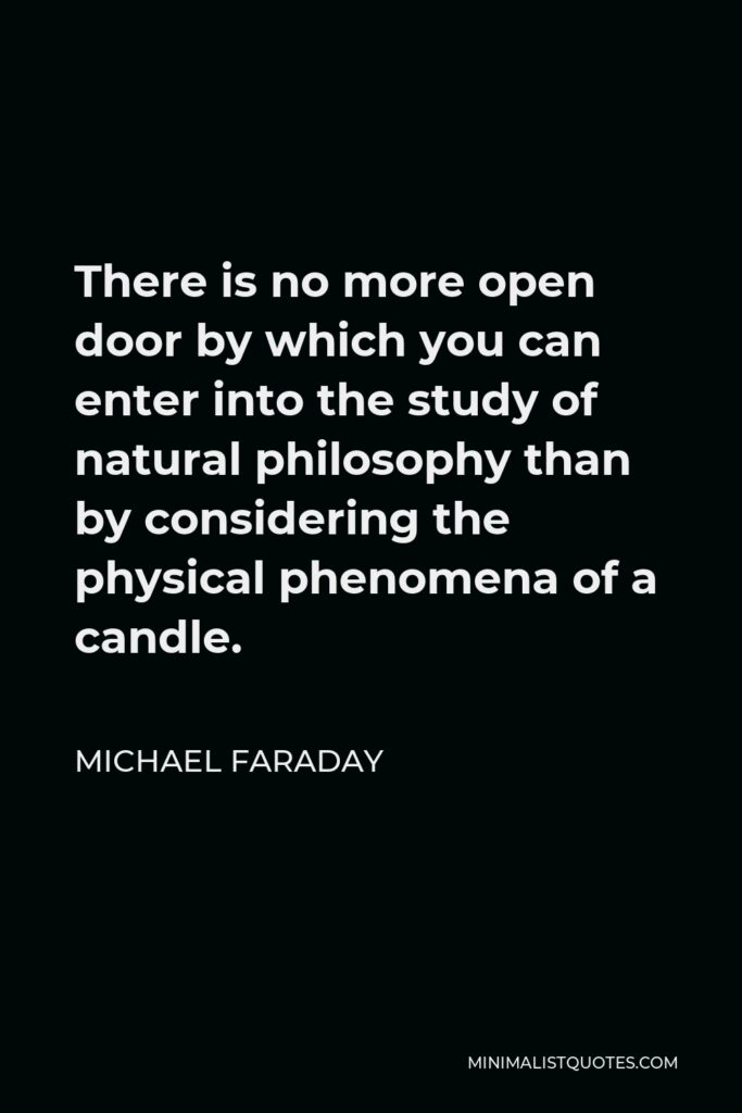 Michael Faraday Quote - There is no more open door by which you can enter into the study of natural philosophy than by considering the physical phenomena of a candle.