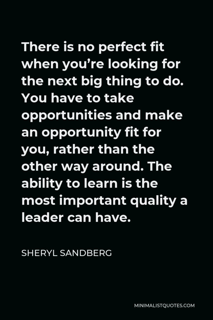 Sheryl Sandberg Quote - There is no perfect fit when you're looking for the next big thing to do. You have to take opportunities and make an opportunity fit for you, rather than the other way around. The ability to learn is the most important quality a leader can have.