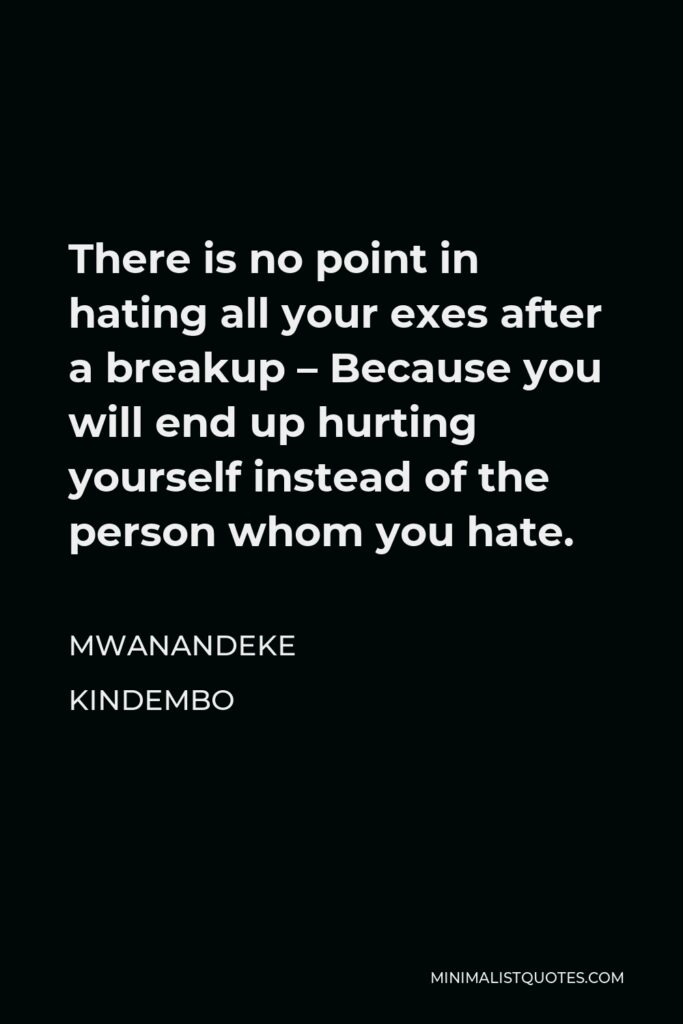 Mwanandeke Kindembo Quote - There is no point in hating all your exes after a breakup – Because you will end up hurting yourself instead of the person whom you hate.