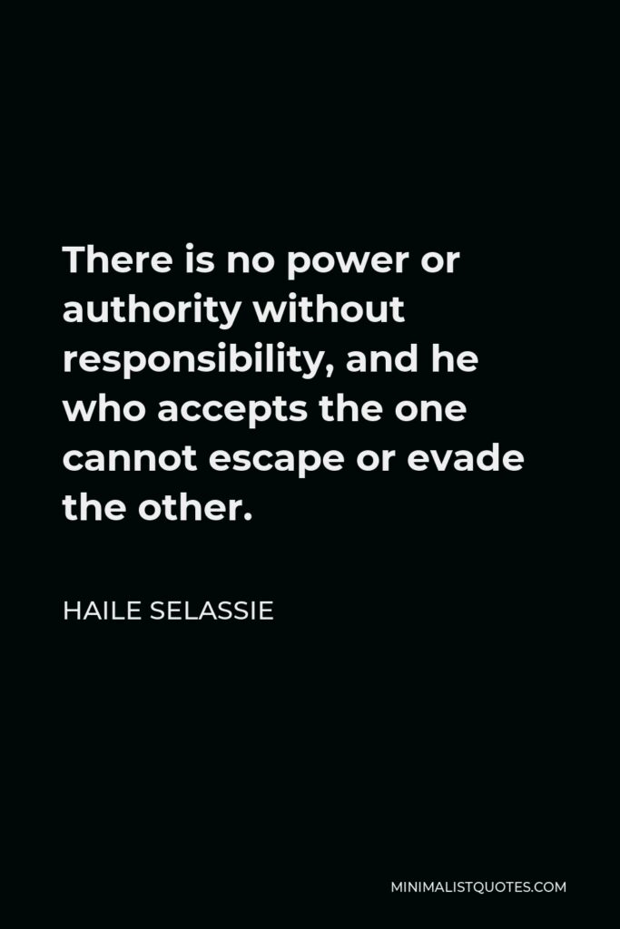 Haile Selassie Quote - There is no power or authority without responsibility, and he who accepts the one cannot escape or evade the other.