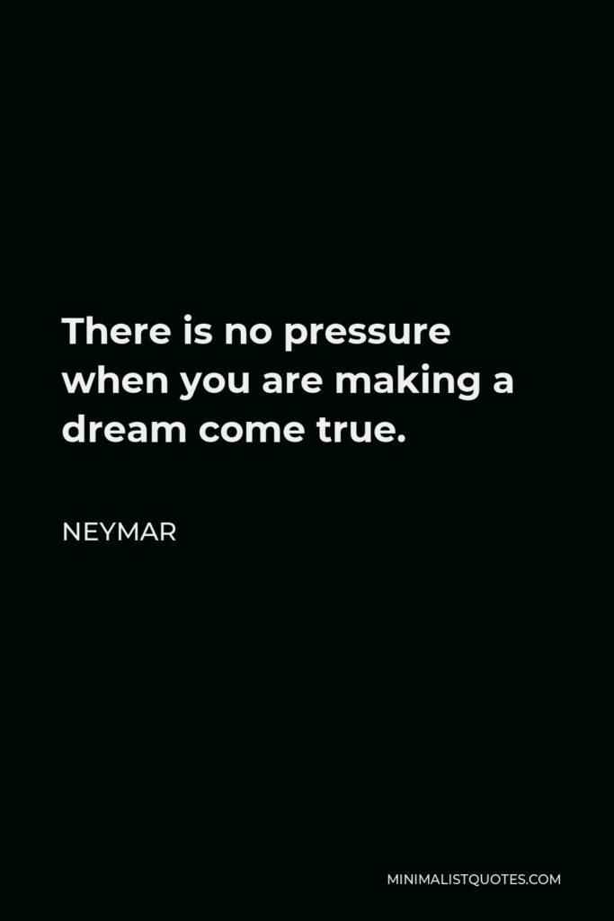 Neymar Quote - There is no pressure when you are making a dream come true.