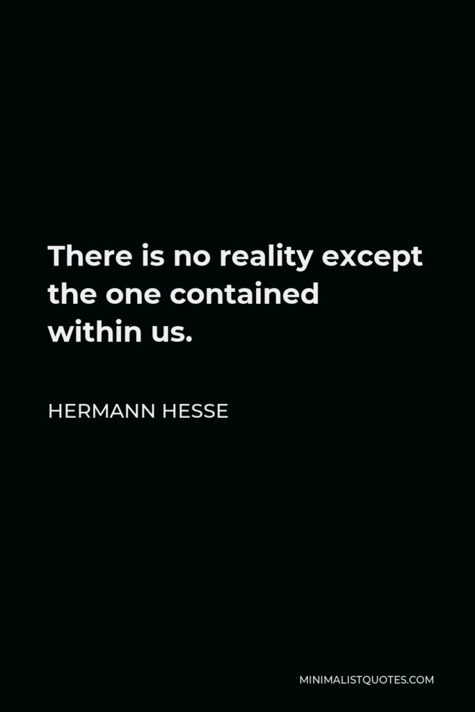 Hermann Hesse Quote - There is no reality except the one contained within us. That is why so many people live such an unreal life. They take the images outside them for reality and never allow the world within to assert itself.