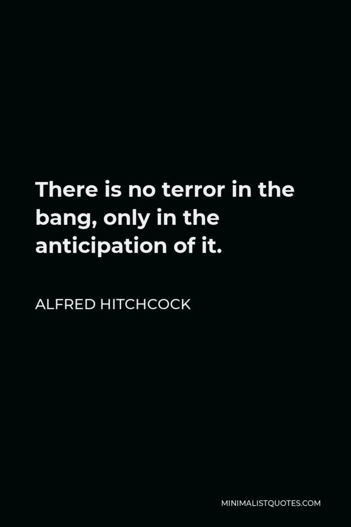 Alfred Hitchcock Quote - There is no terror in the bang, only in the anticipation of it.