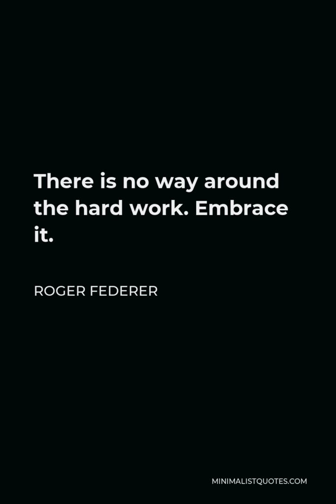 Roger Federer Quote - There is no way around the hard work. Embrace it.