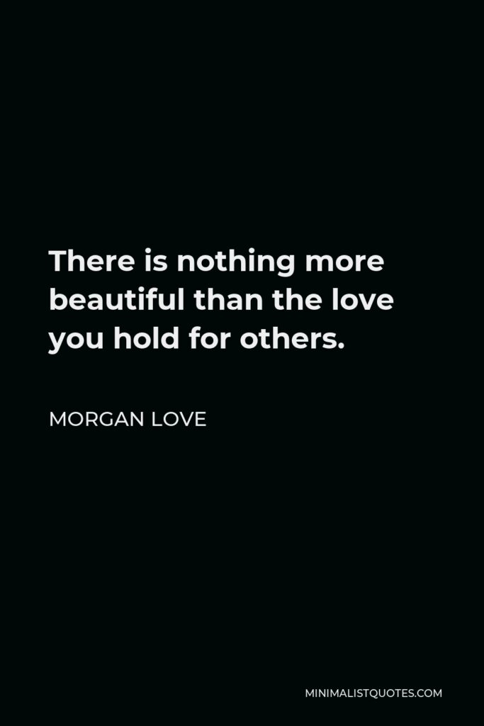 Morgan Love Quote - There is nothing more beautiful than the love you hold for others.