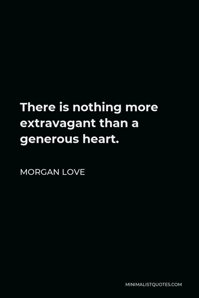 Morgan Love Quote - There is nothing more extravagant than a generous heart.