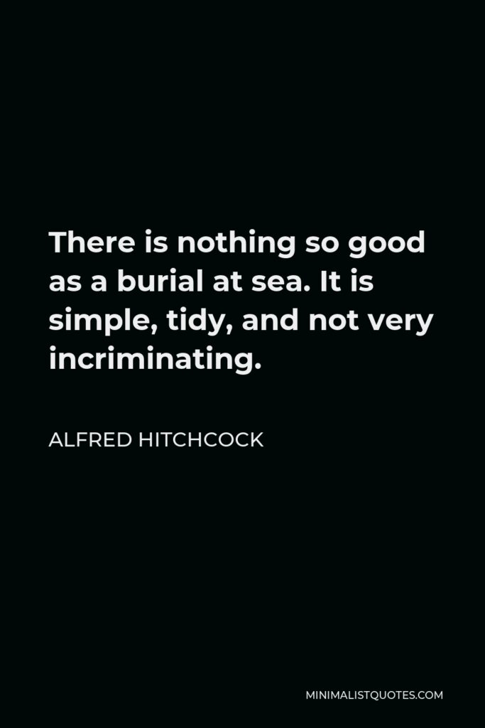 Alfred Hitchcock Quote - There is nothing so good as a burial at sea. It is simple, tidy, and not very incriminating.
