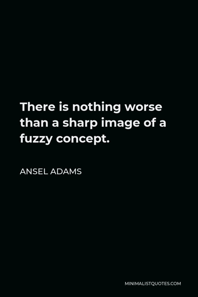 Ansel Adams Quote - There is nothing worse than a sharp image of a fuzzy concept.