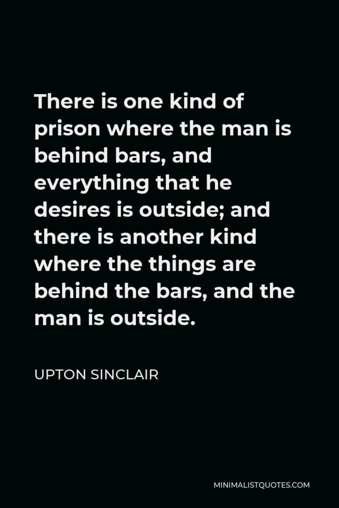 Upton Sinclair Quote - There is one kind of prison where the man is behind bars, and everything that he desires is outside; and there is another kind where the things are behind the bars, and the man is outside.