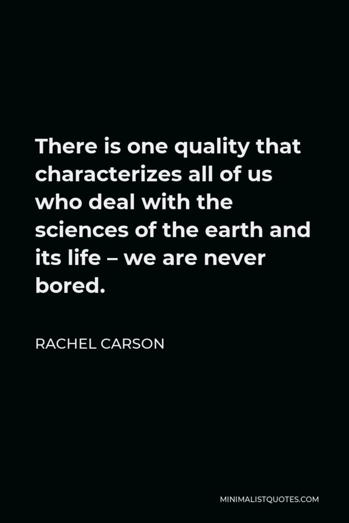 Rachel Carson Quote - There is one quality that characterizes all of us who deal with the sciences of the earth and its life – we are never bored.