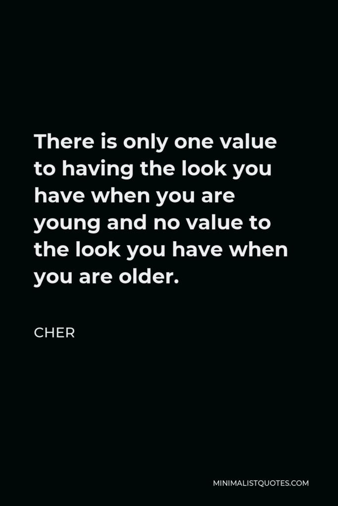 Cher Quote - There is only one value to having the look you have when you are young and no value to the look you have when you are older.