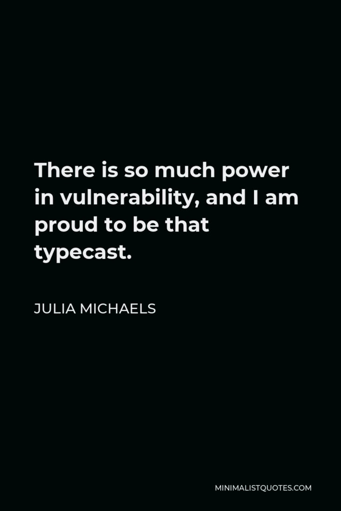Julia Michaels Quote - There is so much power in vulnerability, and I am proud to be that typecast.