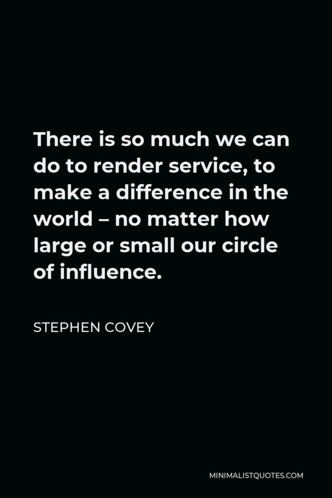 Stephen Covey Quote - There is so much we can do to render service, to make a difference in the world – no matter how large or small our circle of influence.