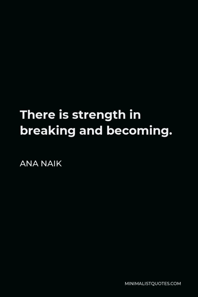 Ana Naik Quote - There is strength in breaking and becoming.