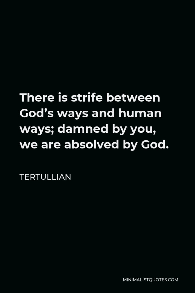 Tertullian Quote - There is strife between God's ways and human ways; damned by you, we are absolved by God.