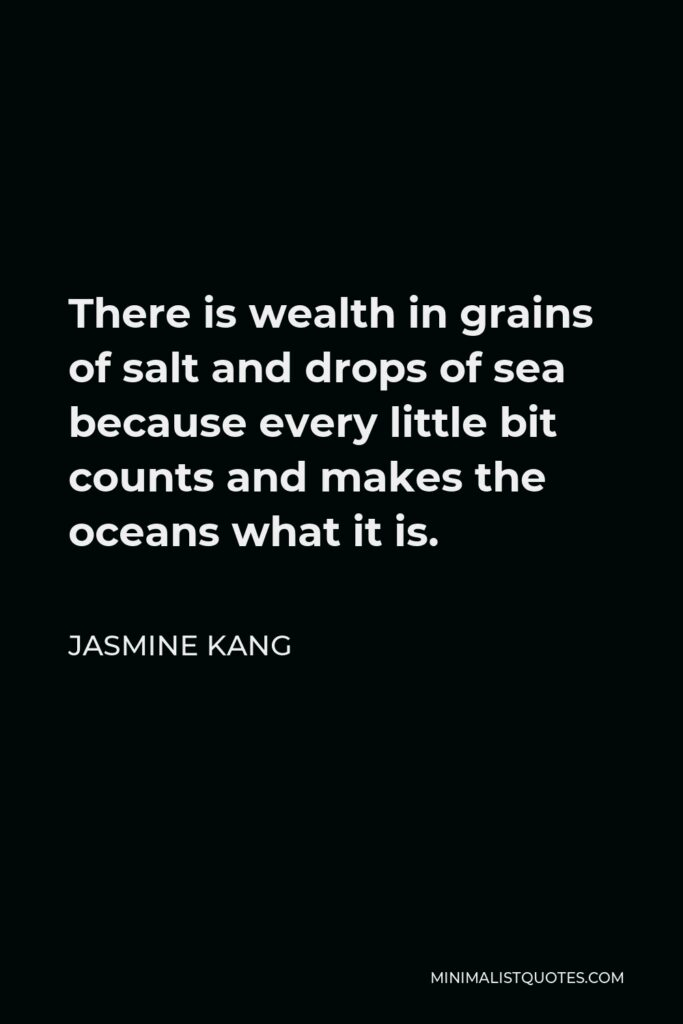 Jasmine Kang Quote - There is wealth in grains of salt and drops of sea because every little bit counts and makes the oceans what it is.