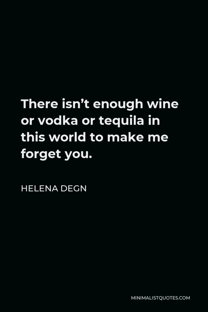 Helena Degn Quote - There isn't enough wine or vodka or tequila in this world to make me forget you.