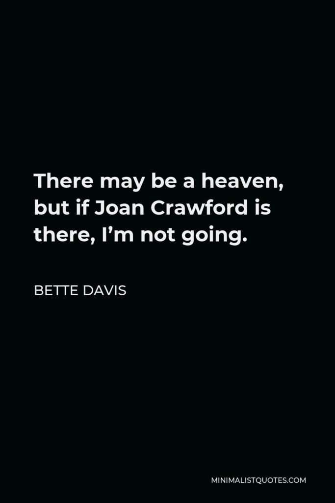 Bette Davis Quote - There may be a heaven, but if Joan Crawford is there, I'm not going.