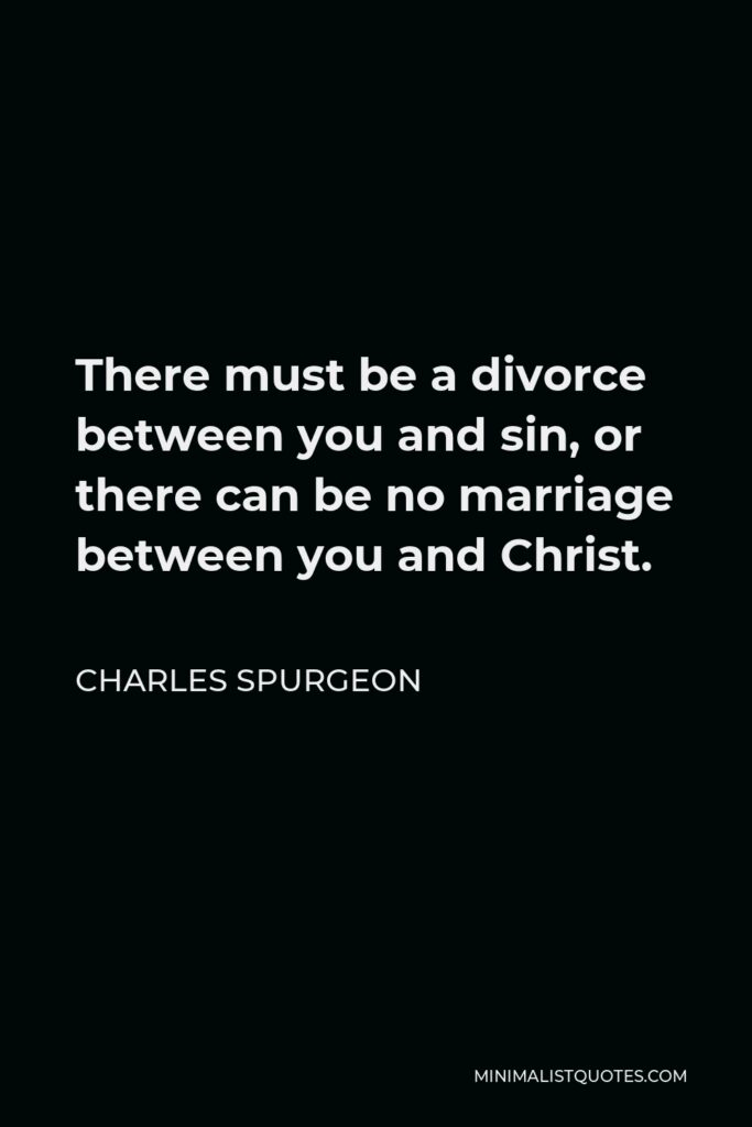 Charles Spurgeon Quote - There must be a divorce between you and sin, or there can be no marriage between you and Christ.
