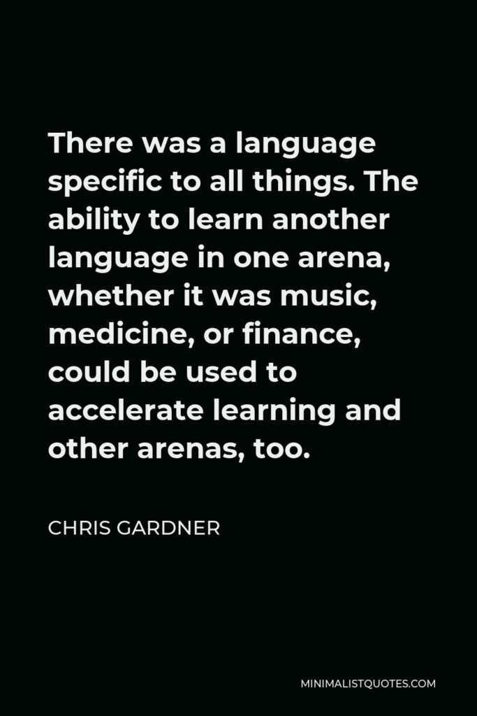 Chris Gardner Quote - There was a language specific to all things. The ability to learn another language in one arena, whether it was music, medicine, or finance, could be used to accelerate learning and other arenas, too.