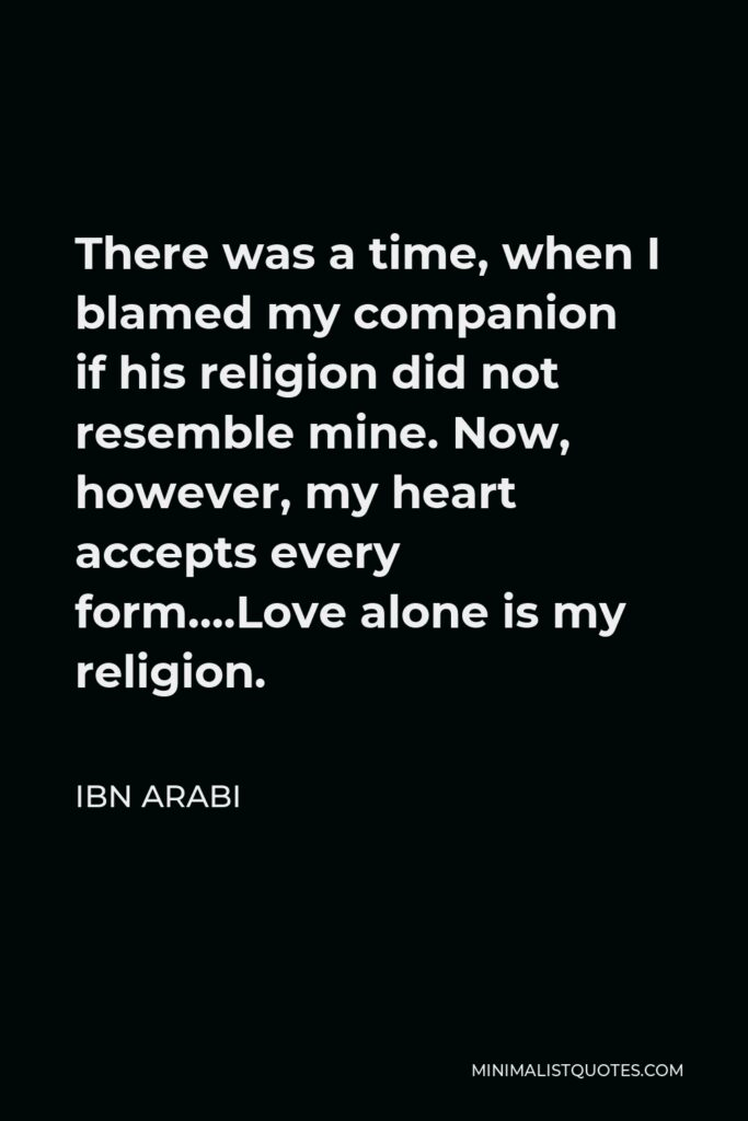 Ibn Arabi Quote - There was a time, when I blamed my companion if his religion did not resemble mine. Now, however, my heart accepts every form….Love alone is my religion.