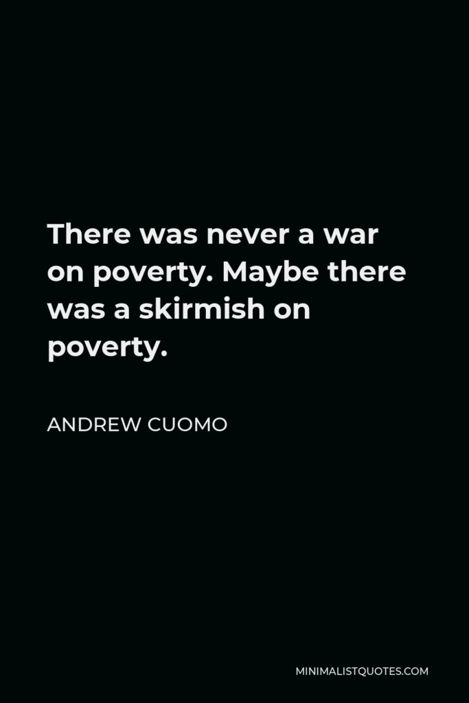 Andrew Cuomo Quote - There was never a war on poverty. Maybe there was a skirmish on poverty.