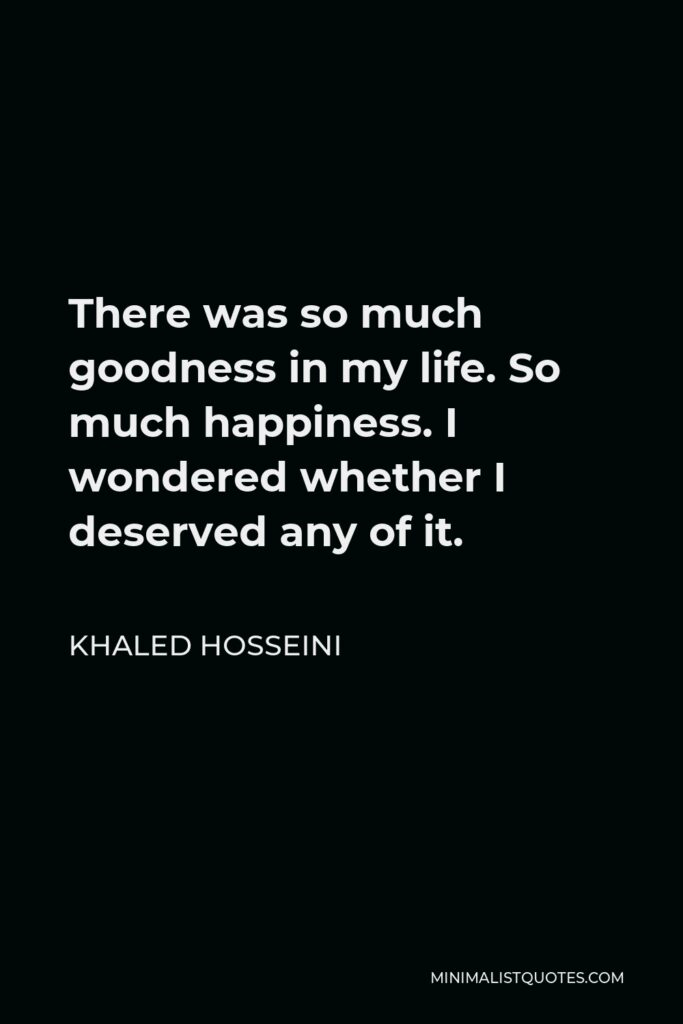 Khaled Hosseini Quote - There was so much goodness in my life. So much happiness. I wondered whether I deserved any of it.