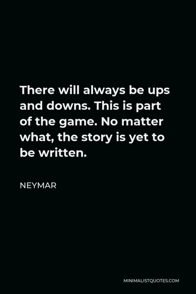 Neymar Quote - There will always be ups and downs. This is part of the game. No matter what, the story is yet to be written.